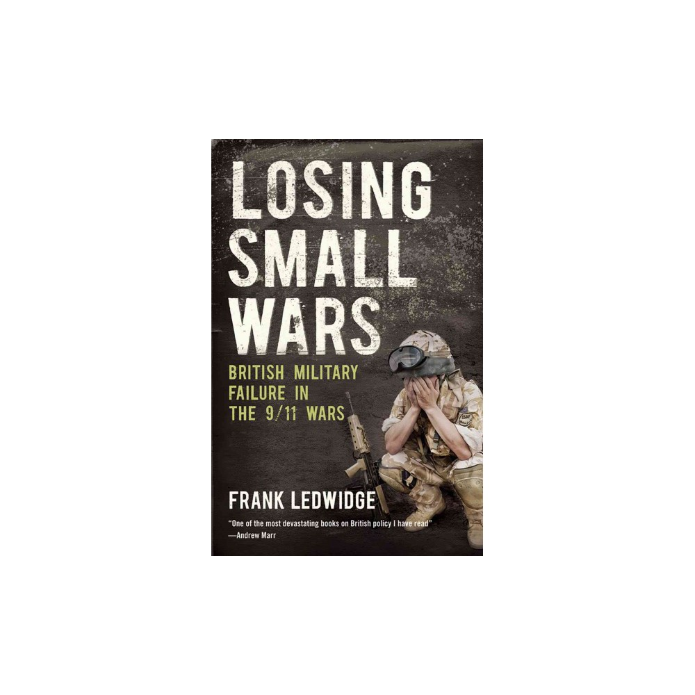 Losing Small Wars : British Military Failure in the 9/11 Wars (Paperback) (Frank Ledwidge)