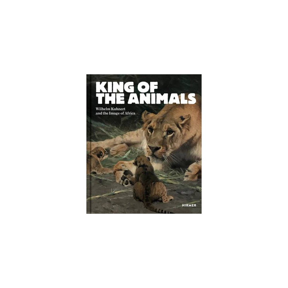 King of the Animals : Wilhelm Kuhnert and the Image of Africa - (Hardcover)