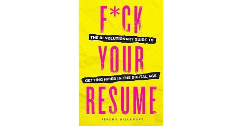 F*ck Your Resume : The Revolutionary Guide to Getting Hired in the Digital Age (Paperback) (Jeremy - image 1 of 1