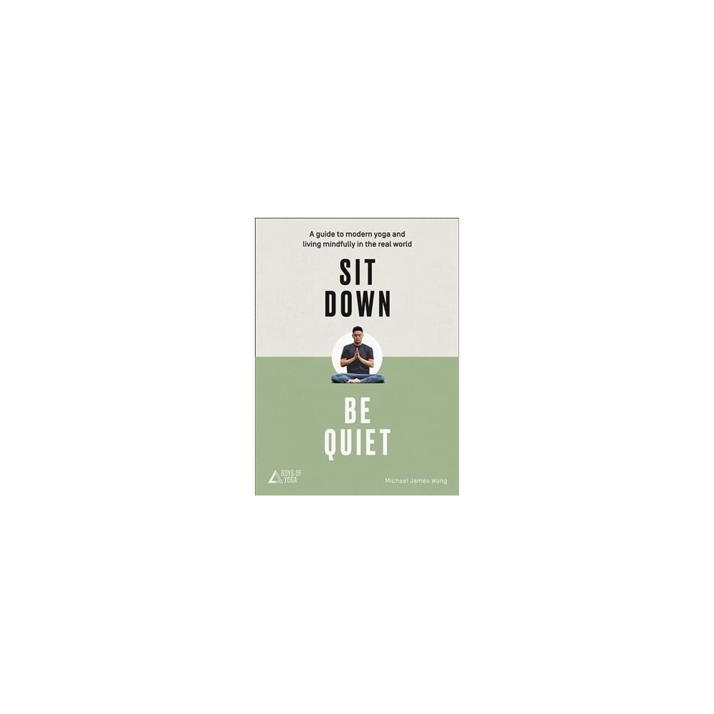 Sit Down, Be Quiet : A Guide to Modern Yoga and Living Mindfully in the Real World - 1 (Paperback)