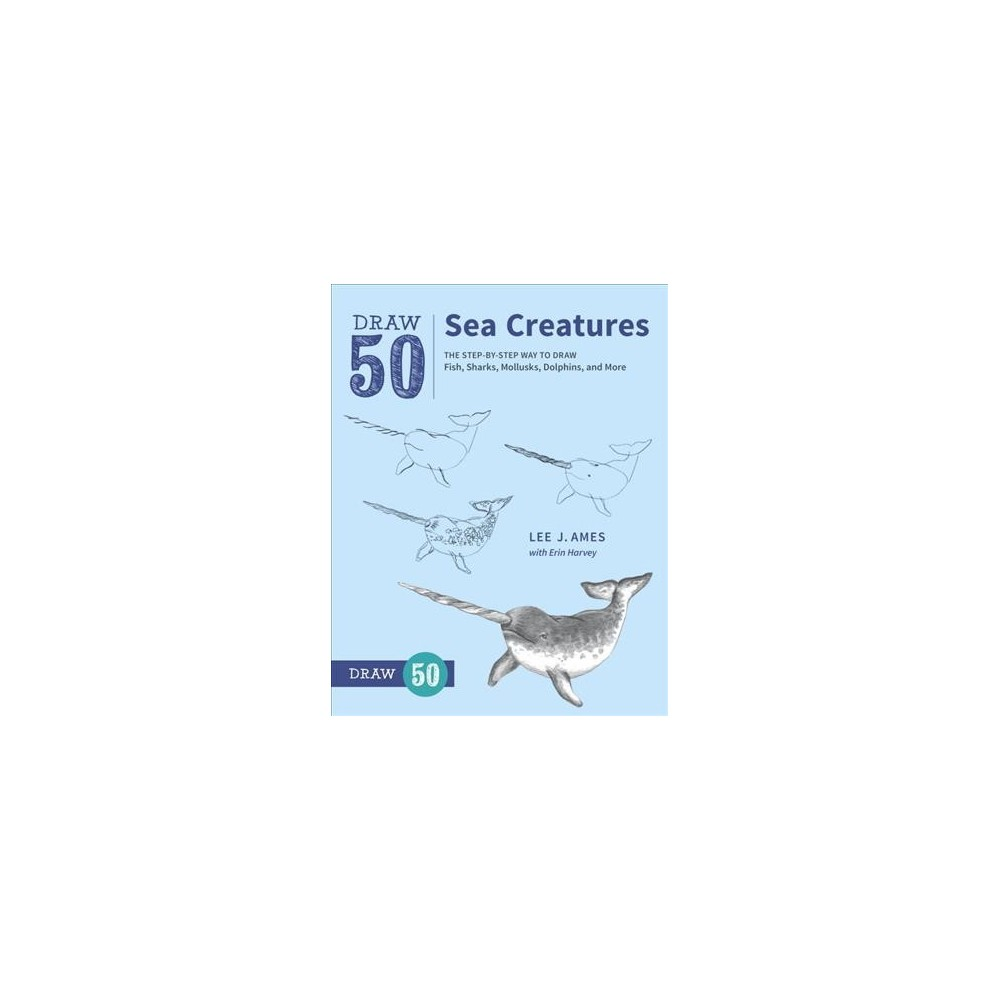 Draw 50 Sea Creatures : The Step-by-Step Way to Draw Fish, Sharks, Mollusks, Dolphins, and More