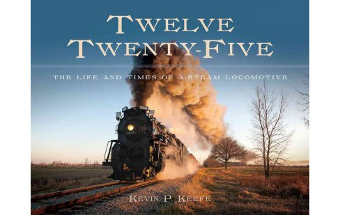 Twelve Twenty-five : The Life and Times of a Steam Locomotive (Hardcover) (Kevin P. Keefe) - image 1 of 1