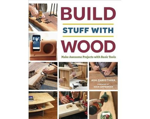 Build Stuff With Wood : Make Awesome Projects With Basic Tools -  by Asa Christiana (Paperback) - image 1 of 1