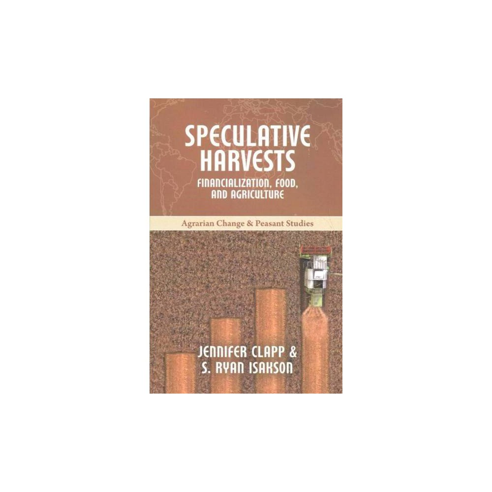 Speculative Harvests : Financialization, Food, and Agriculture - (Paperback)