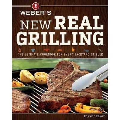 Weber's New Real Grilling : The Ultimate Cookbook for Every Backyard Griller - (Paperback)