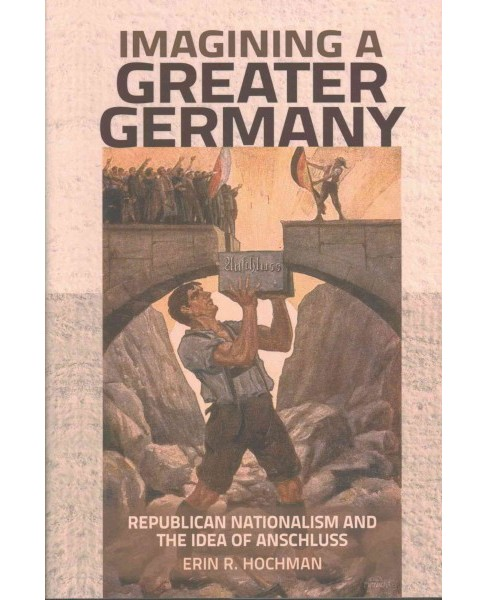 Imagining a Greater Germany : Republican Nationalism and the Idea of Anschluss (Hardcover) (Erin R. - image 1 of 1