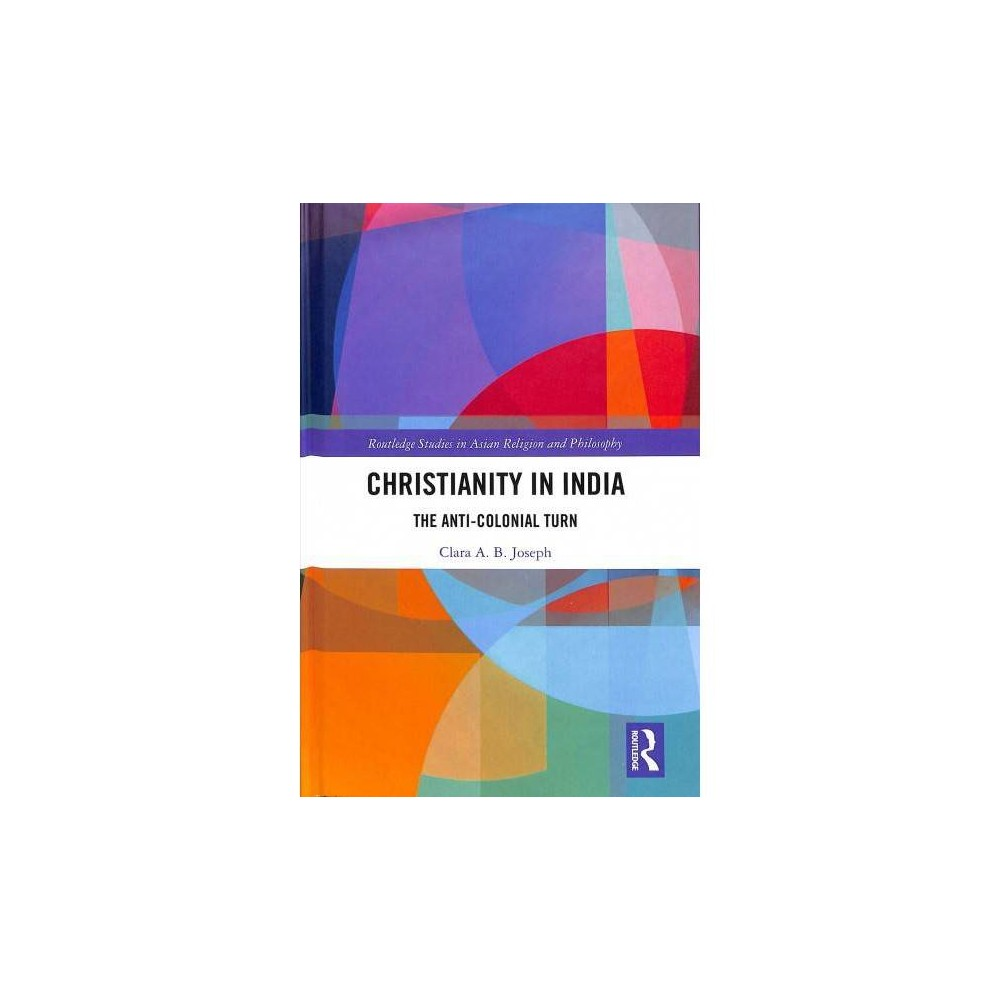 Christianity in India : The Anti-colonial Turn - by Clara A. B. Joseph (Hardcover)