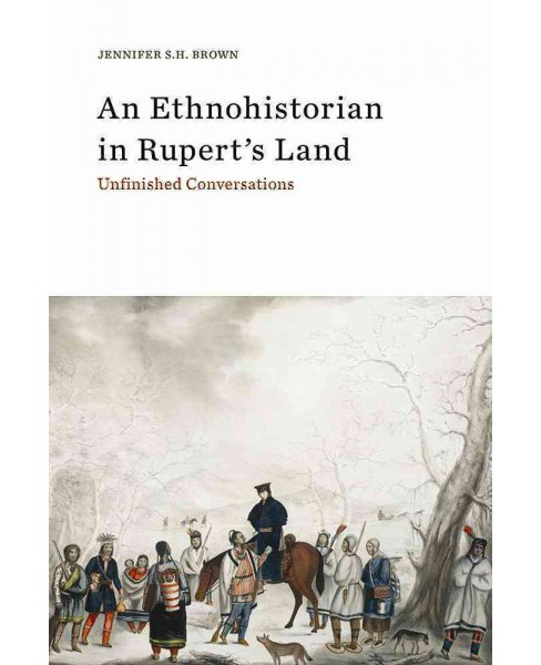 Ethnohistorian in Rupert's Land : Unfinished Conversations -  by Jennifer S. H. Brown (Paperback) - image 1 of 1
