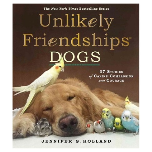 Unlikely Friendships: Dogs: 37 Stories of Canine Compassion and Courage (Hardcover) by Jennifer S. Holland - image 1 of 1