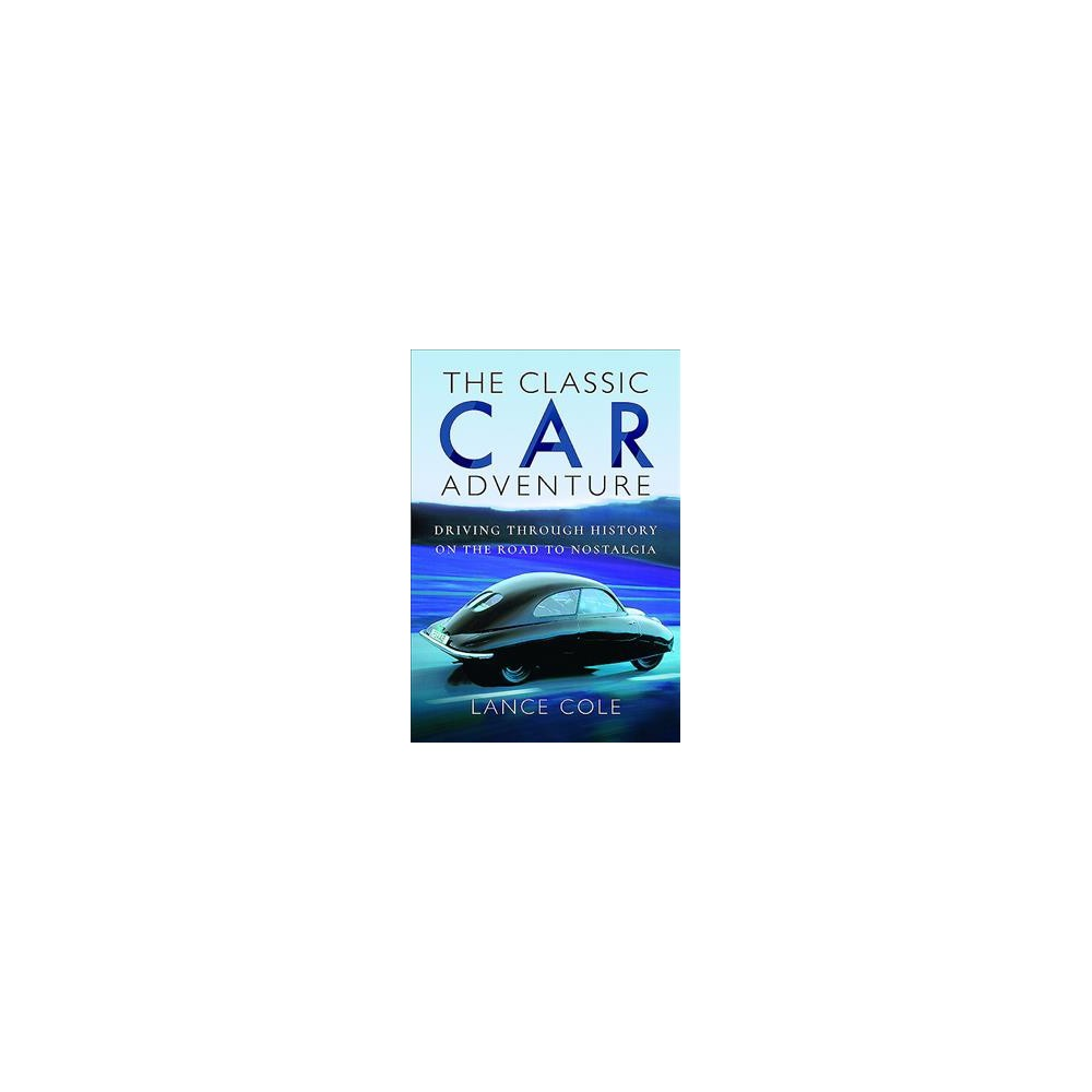 Classic Car Adventure : Driving Through History on the Road to Nostalgia (Hardcover) (Lance Cole)