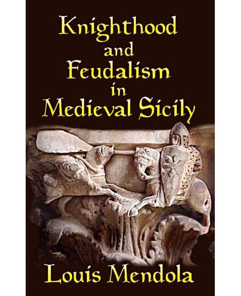 Knighthood and Feudalism in Medieval Sicily (Paperback) (Louis Mendola) - image 1 of 1