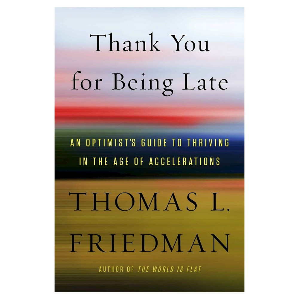 Thank You for Being Late : An Optimist's Guide to Thriving in the Age of Accelerations (Hardcover)