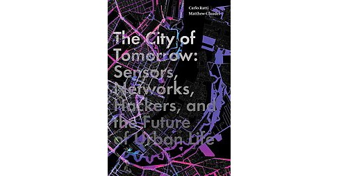 City of Tomorrow : Sensors, Networks, Hackers, and the Future of Urban Life (Hardcover) (Carlo Ratti & - image 1 of 1