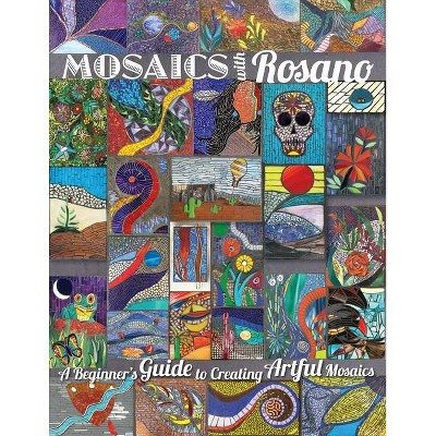 Mosaics with Rosano (A Beginner's Guide to Creating Artful Mosaics) - by  Aureleo Rosano (Paperback)