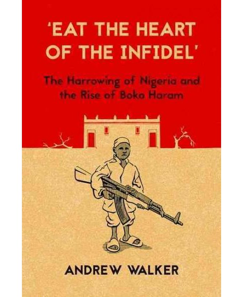 Eat the Heart of the Infidel : The Harrowing of Nigeria and the Rise of Boko Haram (Paperback) (Andrew - image 1 of 1