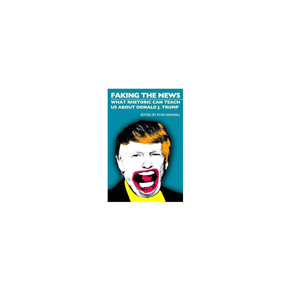 Faking the News : What Rhetoric Can Teach Us About Donald J. Trump - (Paperback)
