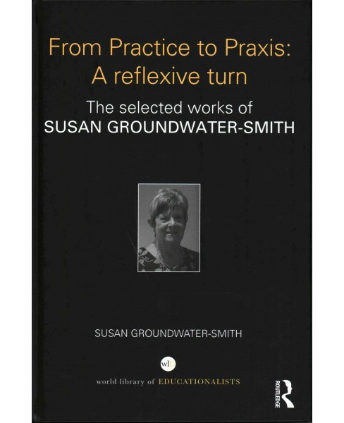 From Practice to Praxis : A Reflexive Turn: The Selected Works of Susan Groundwater-Smith (Hardcover) - image 1 of 1