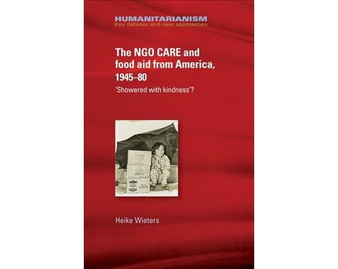 Ngo Care and Food Aid from America 1945-80 : Showered With Kindness? (Hardcover) (Heike Wieters) - image 1 of 1