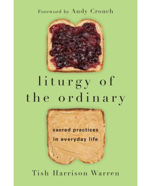 Liturgy of the Ordinary : Sacred Practices in Everyday Life (Paperback) (Tish Harrison Warren) - image 1 of 1
