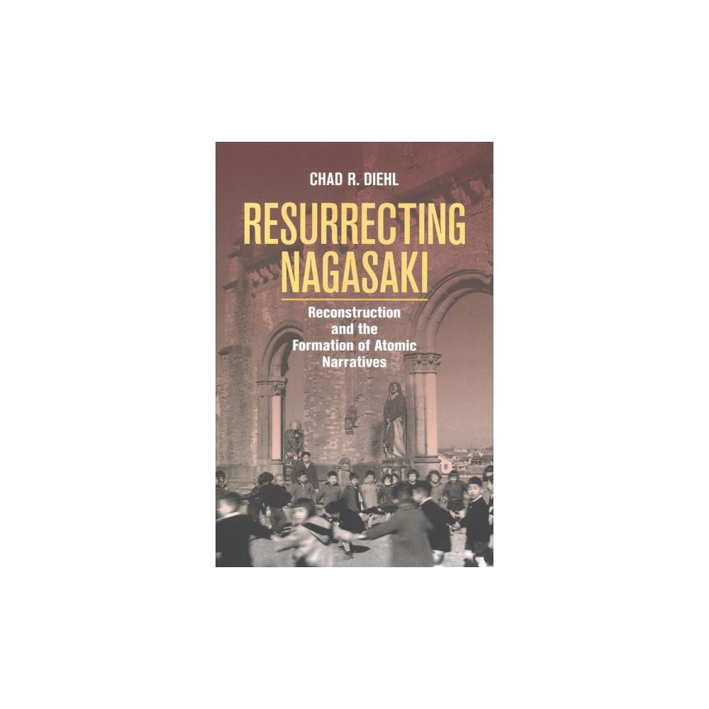 Resurrecting Nagasaki : Reconstruction and the Formation of Atomic Narratives - (Hardcover)