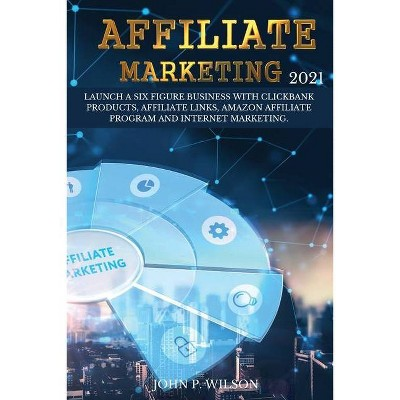 Affiliate Marketing 2021 - by  John P Wilson (Paperback)