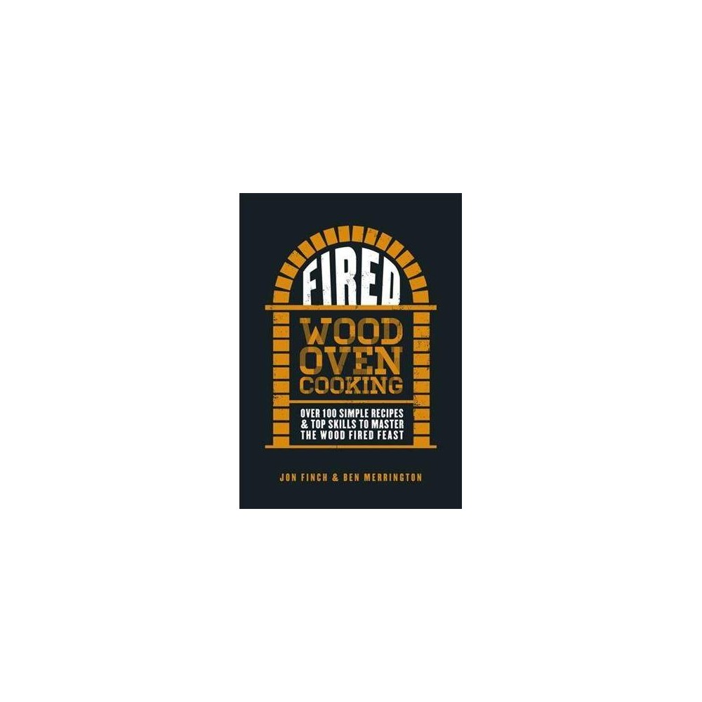 Fired : Over 100 Simple Recipes & Top Skills to Master the Wood Fired Feast - (Hardcover)
