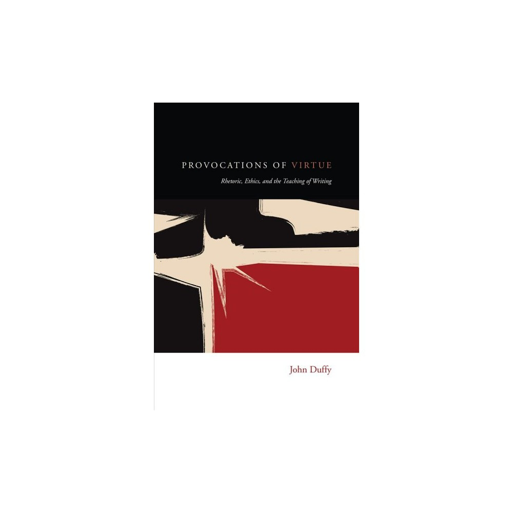 Provocations of Virtue : Rhetoric, Ethics, and the Teaching of Writing - by John Duffy (Paperback)
