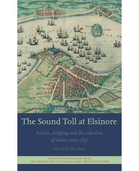 Sound Toll at Elsinore : Politics, Shipping and the Collection of Duties 1429–1857 -  (Hardcover) - image 1 of 1