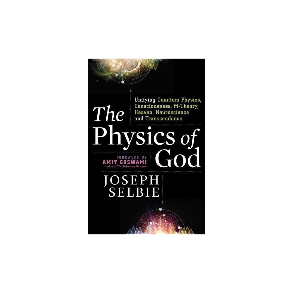 Physics of God : Unifying Quantum Physics, Consciousness, M-Theory, Heaven, Neuroscience, and