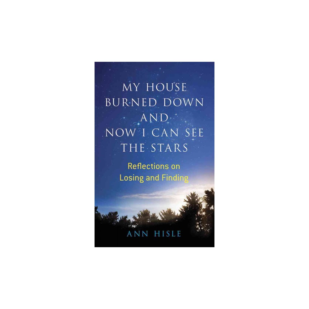 My House Burned Down and Now I Can See the Stars : Reflections on Losing and Finding (Paperback) (Ann