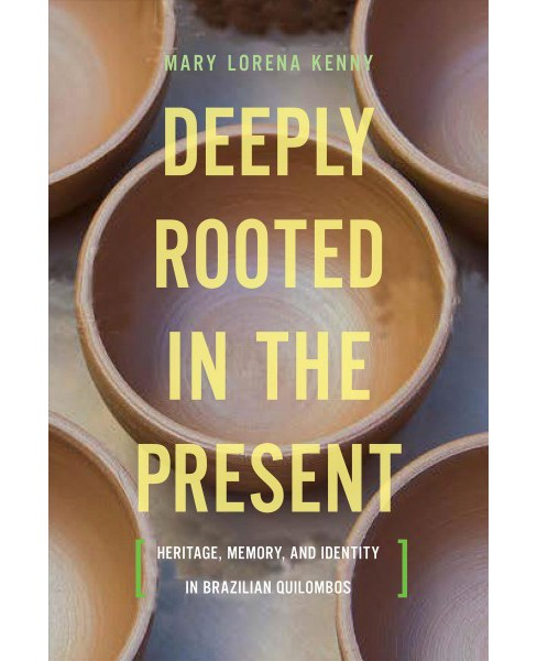 Deeply Rooted in the Present : Heritage, Memory, and Identity in Brazilian Quilombos -  (Hardcover) - image 1 of 1