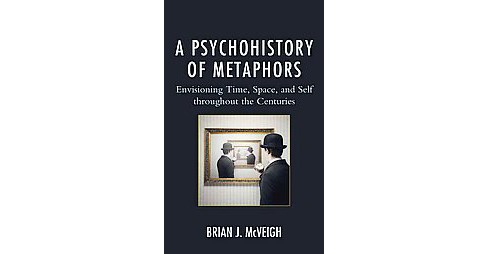 Psychohistory of Metaphors : Envisioning Time, Space, and Self throughout the Centuries (Hardcover) - image 1 of 1