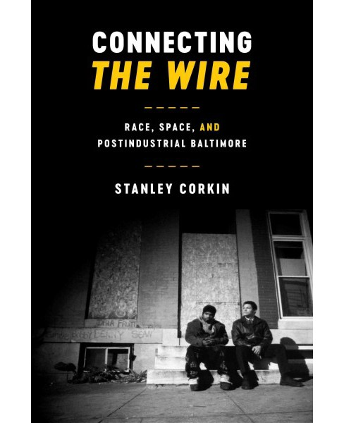 Connecting the Wire : Race, Space, and Postindustrial Baltimore (Paperback) (Stanley Corkin) - image 1 of 1