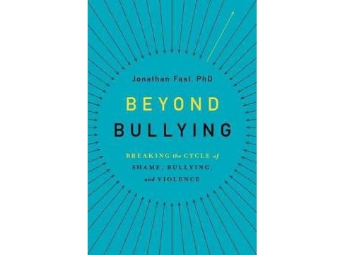 Beyond Bullying : Breaking the Cycle of Shame, Bullying, and Violence (Hardcover) (Jonathan Fast) - image 1 of 1