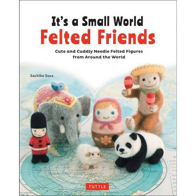 It's a Small World Felted Friends - by  Sachiko Susa (Paperback)