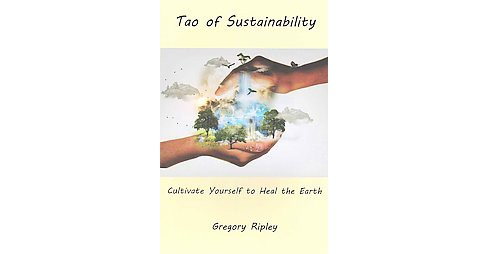 Tao of Sustainability : Cultivate Yourself to Heal the Earth (Paperback) (Gregory Ripley) - image 1 of 1