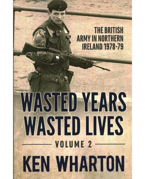 Wasted Years Wasted Lives : The British Army in Northern Ireland 1978-79 (Vol 2) (Reprint) (Paperback) - image 1 of 1