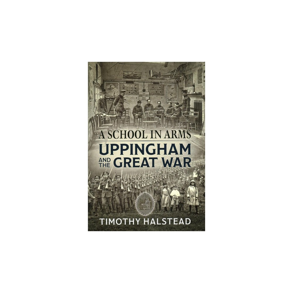 School in Arms : Uppingham and the Great War - by Timothy Halstead (Hardcover)