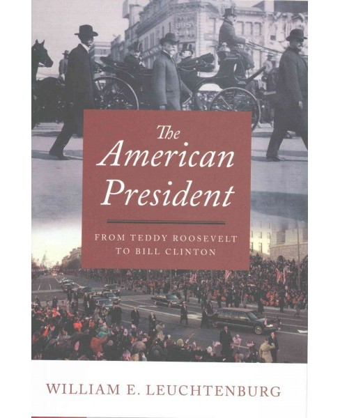 American President : From Teddy Roosevelt to Bill Clinton (Hardcover) (William E. Leuchtenburg) - image 1 of 1