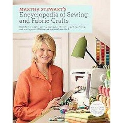 Martha stewarts encyclopedia of sewing and fabric crafts basic martha stewarts encyclopedia of sewing and fabric crafts basic techniques and 150 inspired ideas for target watchthetrailerfo