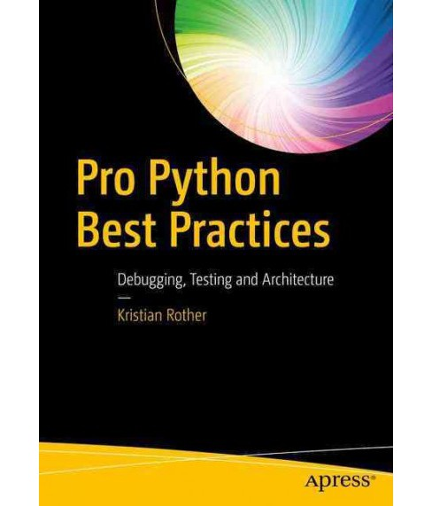 Pro Python Best Practices : Debugging, Testing and Architecture (Paperback) (Kristian Rother) - image 1 of 1