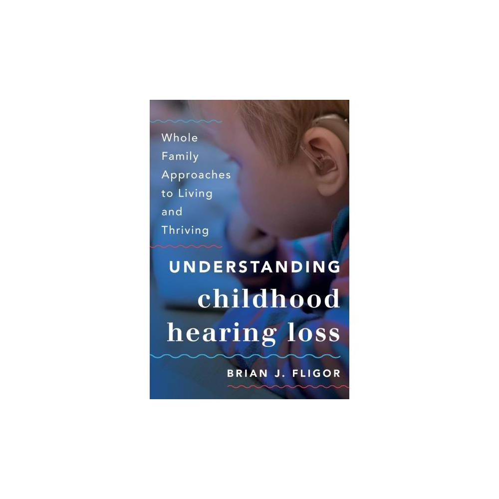 Understanding Childhood Hearing Loss : Whole Family Approaches to Living and Thriving - (Paperback)