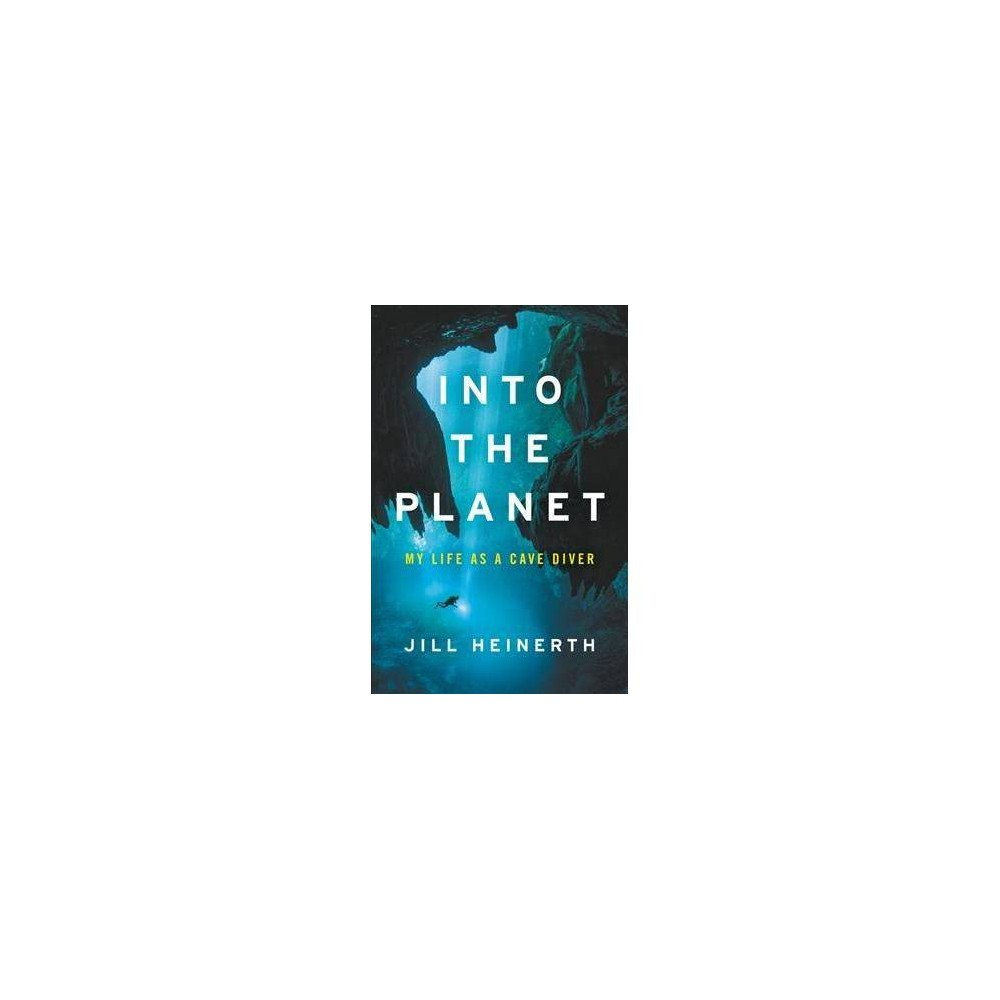 Into the Planet : My Life As a Cave Diver - by Jill Heinerth (Hardcover)