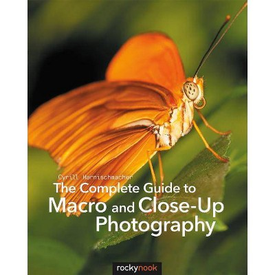 The Complete Guide to Macro and Close-Up Photography - by  Cyrill Harnischmacher (Paperback)