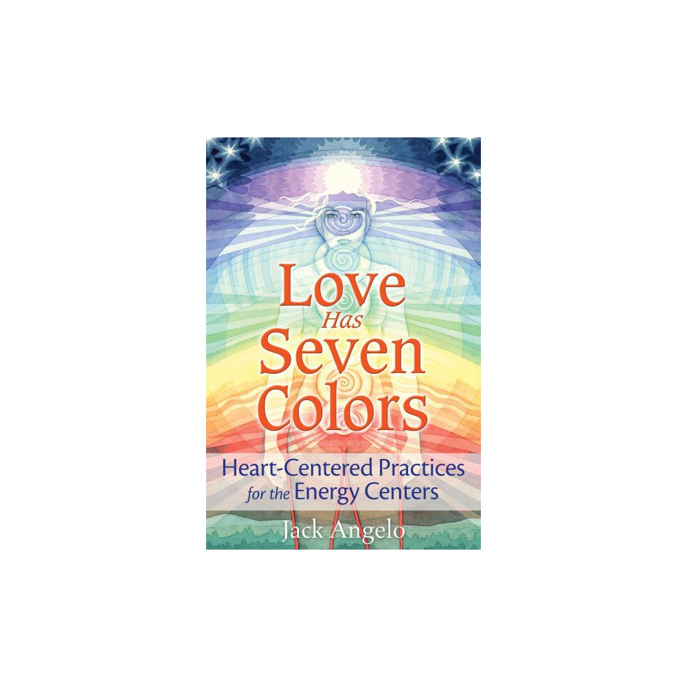 Love Has Seven Colors : Heart-Centered Practices for the Energy Centers (Paperback) (Jack Angelo)