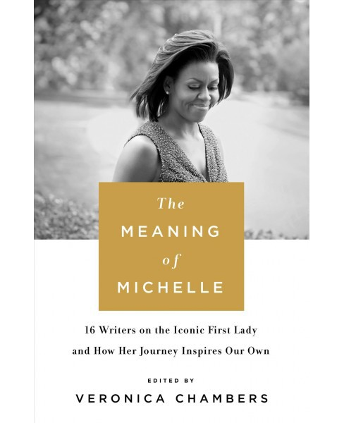Meaning of Michelle : 16 Writers on the Iconic First Lady and How Her Journey Inspires Our Own - image 1 of 1