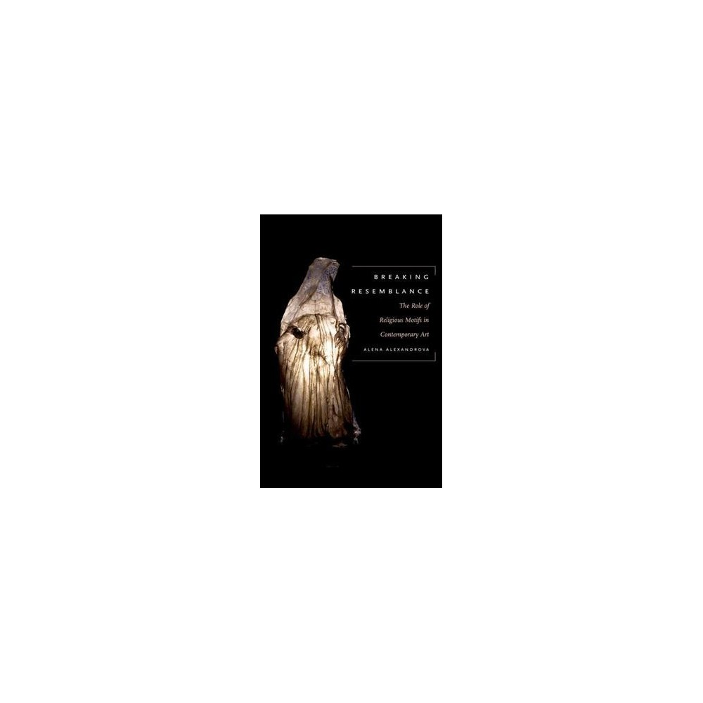 Breaking Resemblance : The Role of Religious Motifs in Contemporary Art (Hardcover) (Alena Alexandrova)