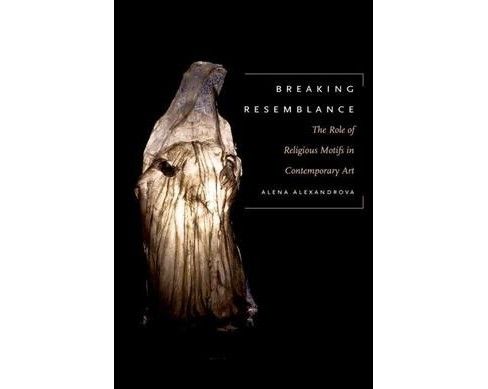 Breaking Resemblance : The Role of Religious Motifs in Contemporary Art (Hardcover) (Alena Alexandrova) - image 1 of 1