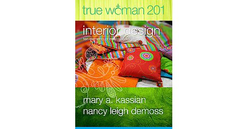 True Woman 201 : Interior Design: Ten Elements of Biblical Womanhood (Paperback) (Mary A. Kassian & - image 1 of 1