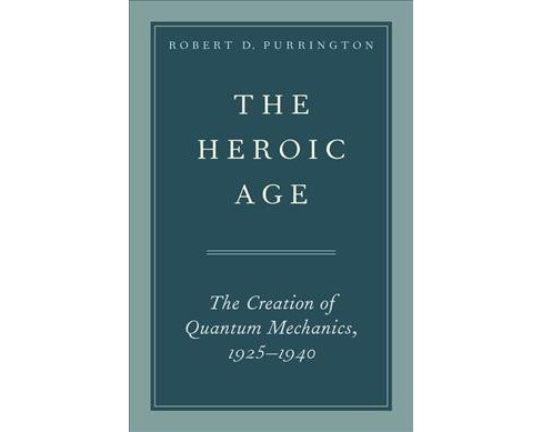 Heroic Age : The Creation of Quantum Mechanics, 1925-1940 -  by Robert D. Purrington (Hardcover) - image 1 of 1